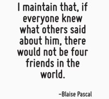 I maintain that, if everyone knew what others said about him, there would not be four friends in the world. by Quotr