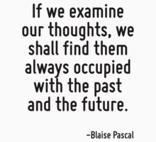 If we examine our thoughts, we shall find them always occupied with the past and the future. by Quotr
