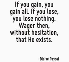If you gain, you gain all. If you lose, you lose nothing. Wager then, without hesitation, that He exists. by Quotr