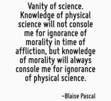 Vanity of science. Knowledge of physical science will not console me for ignorance of morality in time of affliction, but knowledge of morality will always console me for ignorance of physical scienc by Quotr