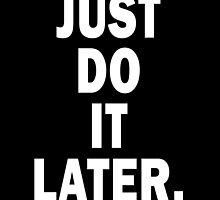 Just Do It Later by SusqueHanah