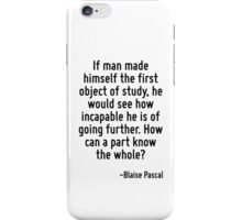 If man made himself the first object of study, he would see how incapable he is of going further. How can a part know the whole? iPhone Case/Skin