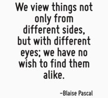 We view things not only from different sides, but with different eyes; we have no wish to find them alike. by Quotr