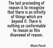 The last proceeding of reason is to recognize that there is an infinity of things which are beyond it. There is nothing so conformable to reason as this disavowal of reason. by Quotr