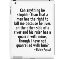 Can anything be stupider than that a man has the right to kill me because he lives on the other side of a river and his ruler has a quarrel with mine, though I have not quarrelled with him? iPad Case/Skin