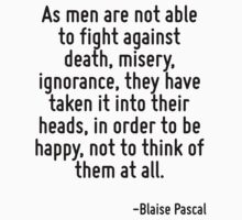 As men are not able to fight against death, misery, ignorance, they have taken it into their heads, in order to be happy, not to think of them at all. by Quotr
