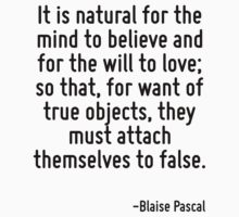 It is natural for the mind to believe and for the will to love; so that, for want of true objects, they must attach themselves to false. by Quotr