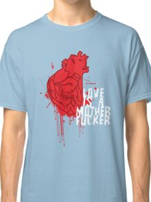 LOVE IS A MOTHERFUCKER Classic T-Shirt