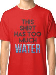 Too much water Classic T-Shirt