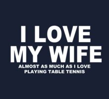I LOVE MY WIFE Almost As Much As I Love Table Tennis by Chimpocalypse