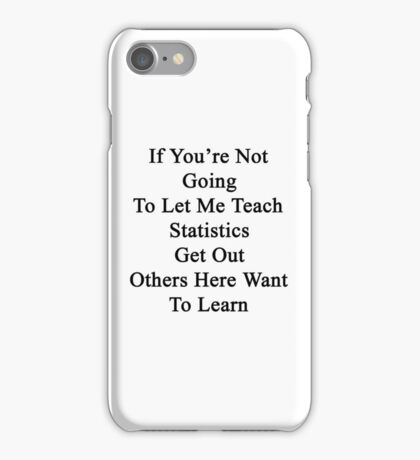 If You're Not Going To Let Me Teach Statistics Get Out Others Here Want To Learn  iPhone Case/Skin