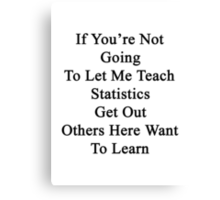 If You're Not Going To Let Me Teach Statistics Get Out Others Here Want To Learn  Canvas Print