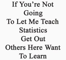 If You're Not Going To Let Me Teach Statistics Get Out Others Here Want To Learn  by supernova23
