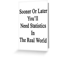 Sooner Or Later You'll Need Statistics In The Real World  Greeting Card