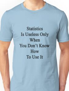 Statistics Is Useless Only When You Don't Know How To Use It  Unisex T-Shirt