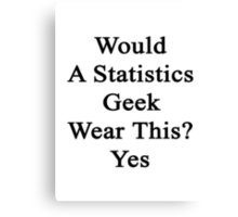 Would A Statistics Geek Wear This? Yes  Canvas Print
