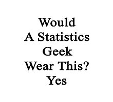Would A Statistics Geek Wear This? Yes  Photographic Print