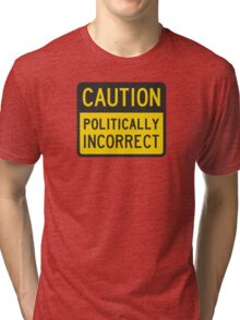 Caution Politically Incorrect Tri-blend T-Shirt