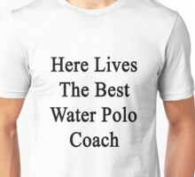 Here Lives The Best Water Polo Coach  Unisex T-Shirt