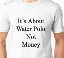 It's About Water Polo Not Money  Unisex T-Shirt
