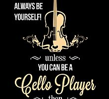 ALWAYS BE YOURSELF UNLESS YOU CAN BE A CELLO PLAYER by birthdaytees