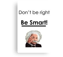Don't be right, Be smart! Canvas Print