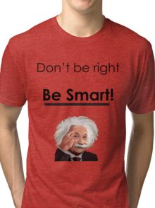 Don't be right, Be smart! Tri-blend T-Shirt