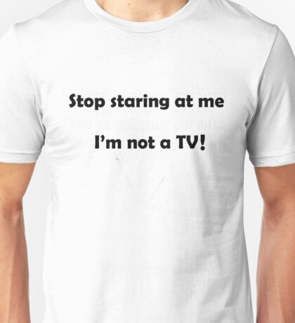 Stop staring at me, I'm not a TV! Unisex T-Shirt