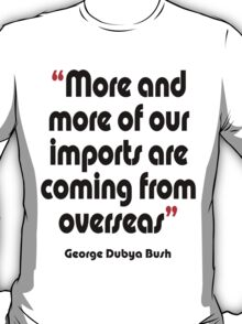 'Imports - from overseas?' - from the surreal George Dubya Bush series T-Shirt