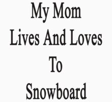 My Mom Lives And Loves To Snowboard  by supernova23