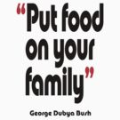 'Put food on your family' - from the surreal George Dubya Bush series by gshapley