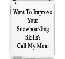 Want To Improve Your Snowboarding Skills? Call My Mom  iPad Case/Skin