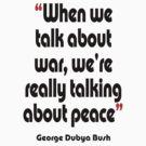 'Peace? War? It's all the same' - from the surreal George Dubya Bush series by gshapley