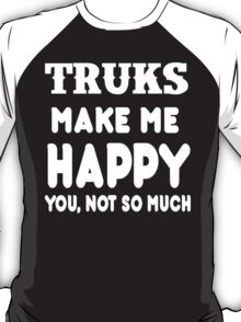 Trucks Make Me Happy You, Not So Much T-Shirt