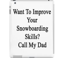 Want To Improve Your Snowboarding Skills? Call My Dad  iPad Case/Skin