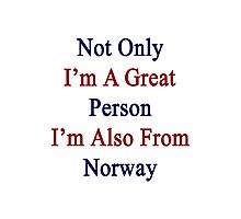 Not Only I'm A Great Person I'm Also From Norway  Photographic Print