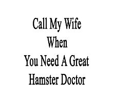 Call My Wife When You Need A Great Hamster Doctor  Photographic Print