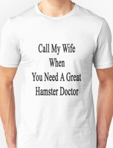 Call My Wife When You Need A Great Hamster Doctor  T-Shirt