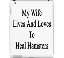 My Wife Lives And Loves To Heal Hamsters  iPad Case/Skin