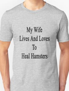 My Wife Lives And Loves To Heal Hamsters  T-Shirt