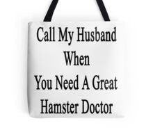 Call My Husband When You Need A Great Hamster Doctor  Tote Bag