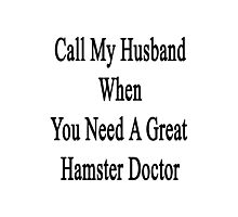Call My Husband When You Need A Great Hamster Doctor  Photographic Print