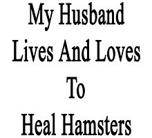My Husband Lives And Loves To Heal Hamsters  by supernova23