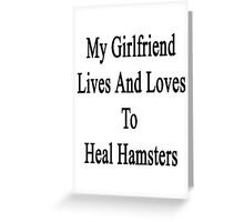 My Girlfriend Lives And Loves To Heal Hamsters  Greeting Card
