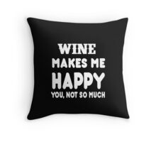 Wine Makes Me Happy You, Not So Much Throw Pillow