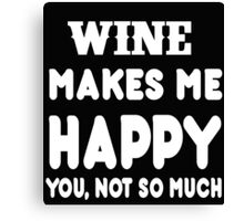 Wine Makes Me Happy You, Not So Much Canvas Print