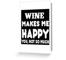 Wine Makes Me Happy You, Not So Much Greeting Card