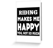 Riding Makes Me Happy You, Not So Much Greeting Card