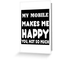 My Mobile Makes Me Happy You, Not So Much Greeting Card