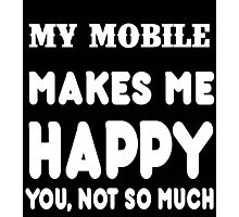 My Mobile Makes Me Happy You, Not So Much Photographic Print